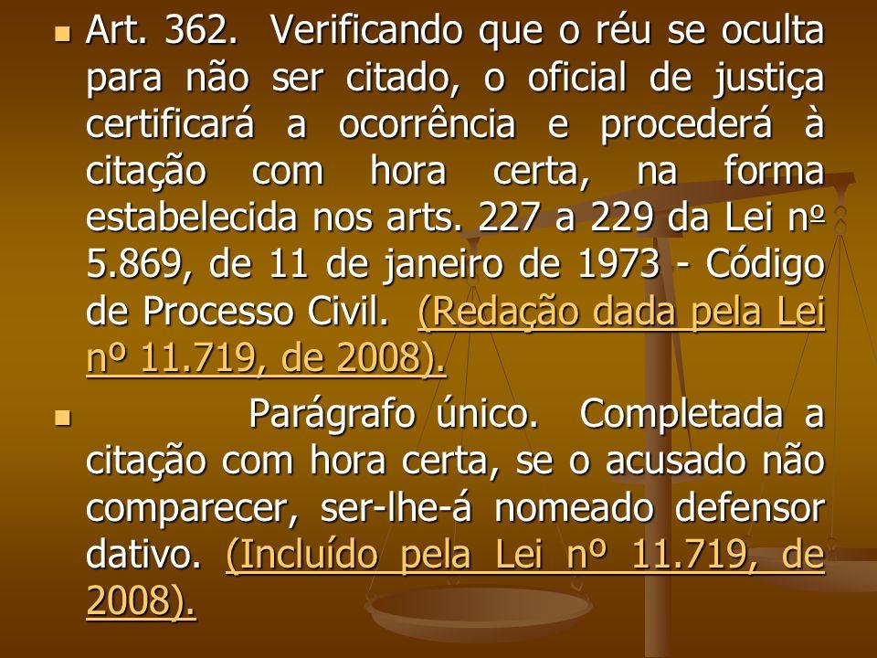 Art. 362. Verificando que o réu se oculta para não ser citado, o oficial de justiça certificará a ocorrência e procederá à citação com hora certa, na
