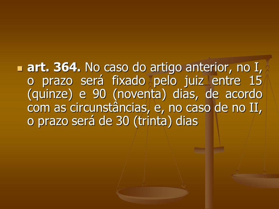 art. 364. No caso do artigo anterior, no I, o prazo será fixado pelo juiz entre 15 (quinze) e 90 (noventa) dias, de acordo com as circunstâncias, e, n