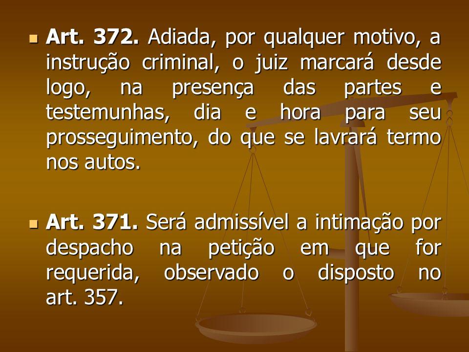 Art. 372. Adiada, por qualquer motivo, a instrução criminal, o juiz marcará desde logo, na presença das partes e testemunhas, dia e hora para seu pros