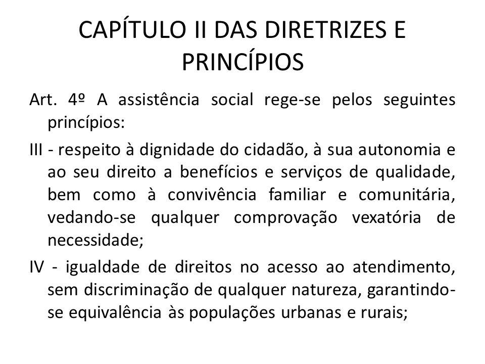 CAPÍTULO II DAS DIRETRIZES E PRINCÍPIOS Art. 4º A assistência social rege-se pelos seguintes princípios: III - respeito à dignidade do cidadão, à sua