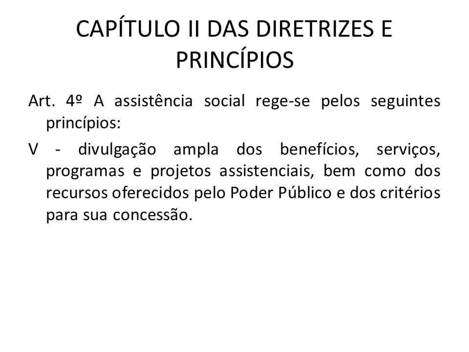 CAPÍTULO II DAS DIRETRIZES E PRINCÍPIOS Art. 4º A assistência social rege-se pelos seguintes princípios: V - divulgação ampla dos benefícios, serviços