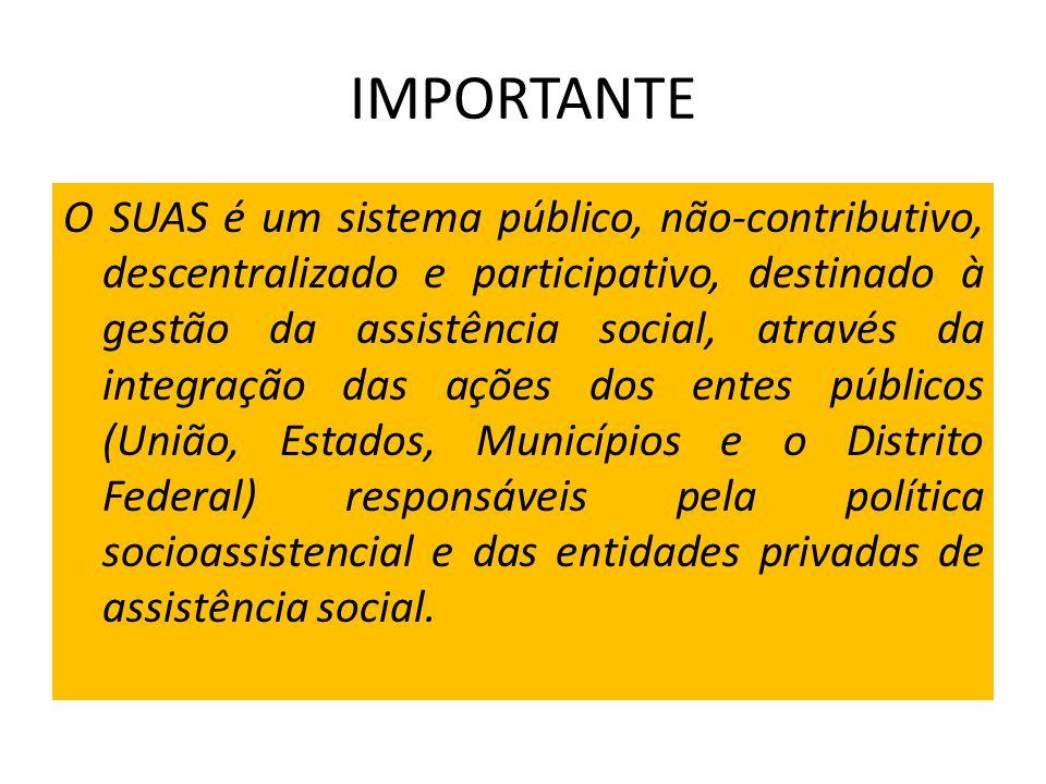 IMPORTANTE O SUAS é um sistema público, não-contributivo, descentralizado e participativo, destinado à gestão da assistência social, através da integr