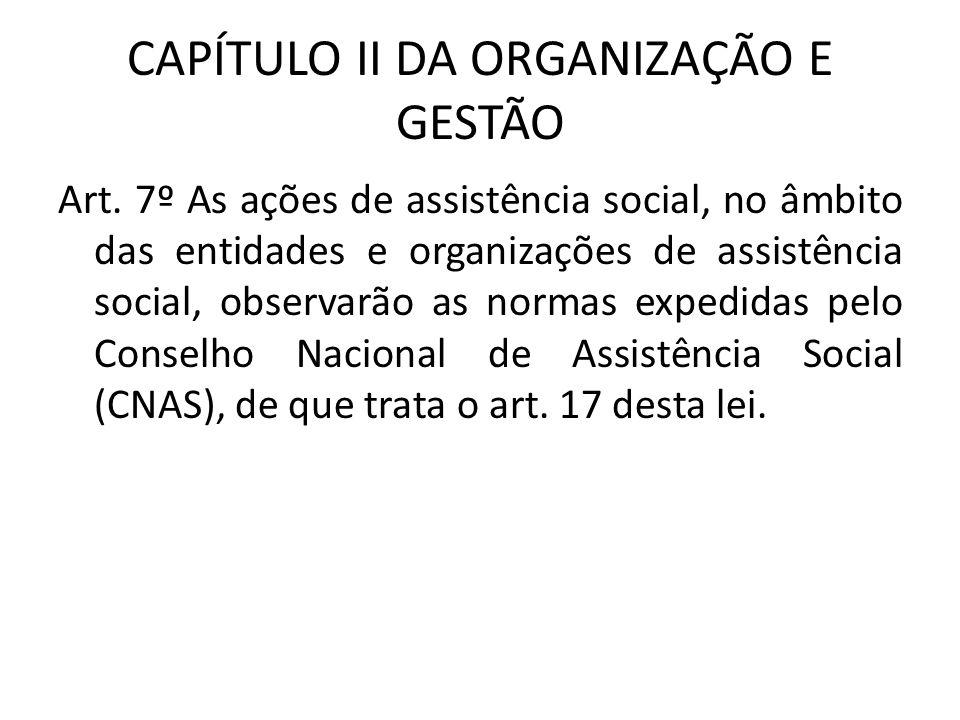 CAPÍTULO II DA ORGANIZAÇÃO E GESTÃO Art. 7º As ações de assistência social, no âmbito das entidades e organizações de assistência social, observarão a