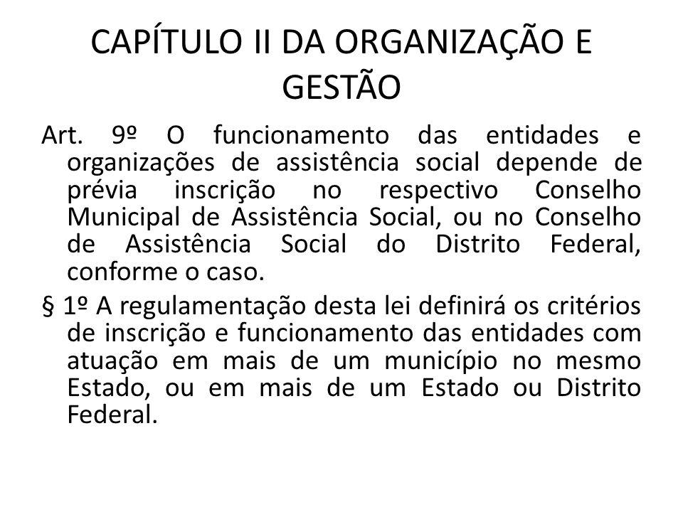 CAPÍTULO II DA ORGANIZAÇÃO E GESTÃO Art. 9º O funcionamento das entidades e organizações de assistência social depende de prévia inscrição no respecti