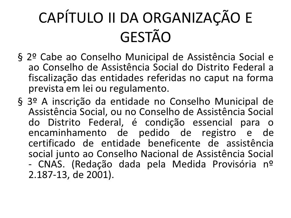 CAPÍTULO II DA ORGANIZAÇÃO E GESTÃO § 2º Cabe ao Conselho Municipal de Assistência Social e ao Conselho de Assistência Social do Distrito Federal a fi