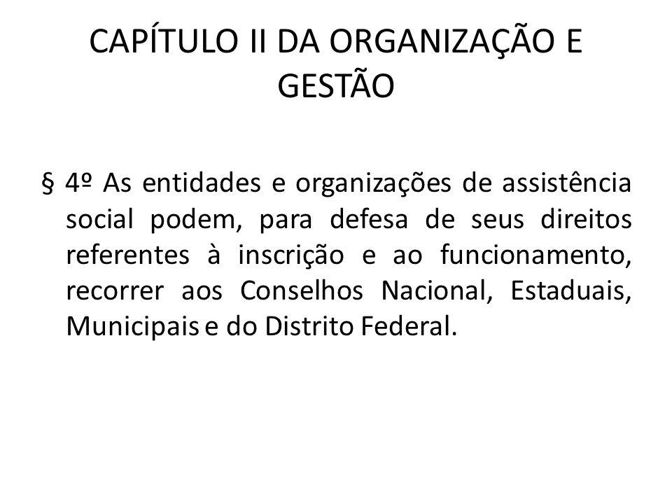 CAPÍTULO II DA ORGANIZAÇÃO E GESTÃO § 4º As entidades e organizações de assistência social podem, para defesa de seus direitos referentes à inscrição