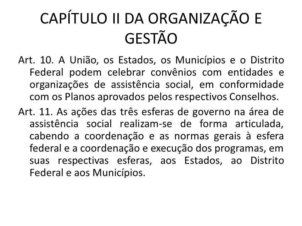 CAPÍTULO II DA ORGANIZAÇÃO E GESTÃO Art. 10. A União, os Estados, os Municípios e o Distrito Federal podem celebrar convênios com entidades e organiza