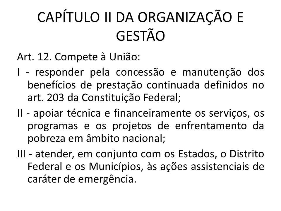 CAPÍTULO II DA ORGANIZAÇÃO E GESTÃO Art. 12. Compete à União: I - responder pela concessão e manutenção dos benefícios de prestação continuada definid