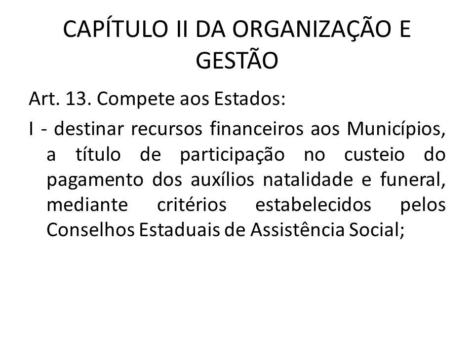 CAPÍTULO II DA ORGANIZAÇÃO E GESTÃO Art. 13. Compete aos Estados: I - destinar recursos financeiros aos Municípios, a título de participação no custei