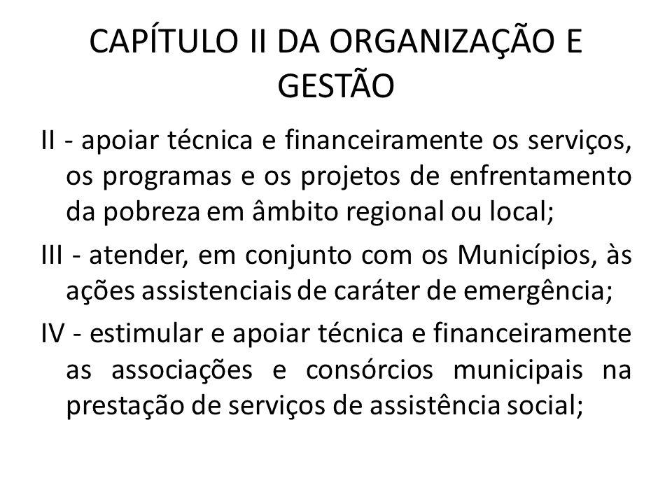 CAPÍTULO II DA ORGANIZAÇÃO E GESTÃO II - apoiar técnica e financeiramente os serviços, os programas e os projetos de enfrentamento da pobreza em âmbit