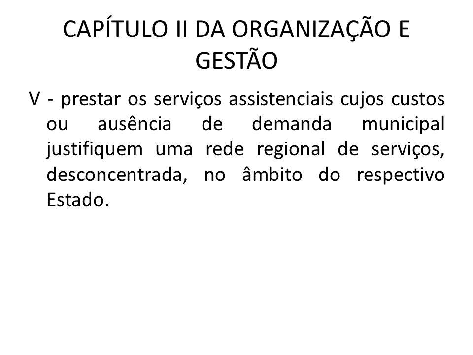 CAPÍTULO II DA ORGANIZAÇÃO E GESTÃO V - prestar os serviços assistenciais cujos custos ou ausência de demanda municipal justifiquem uma rede regional