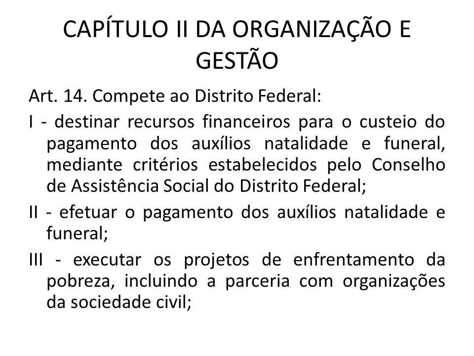 CAPÍTULO II DA ORGANIZAÇÃO E GESTÃO Art. 14. Compete ao Distrito Federal: I - destinar recursos financeiros para o custeio do pagamento dos auxílios n