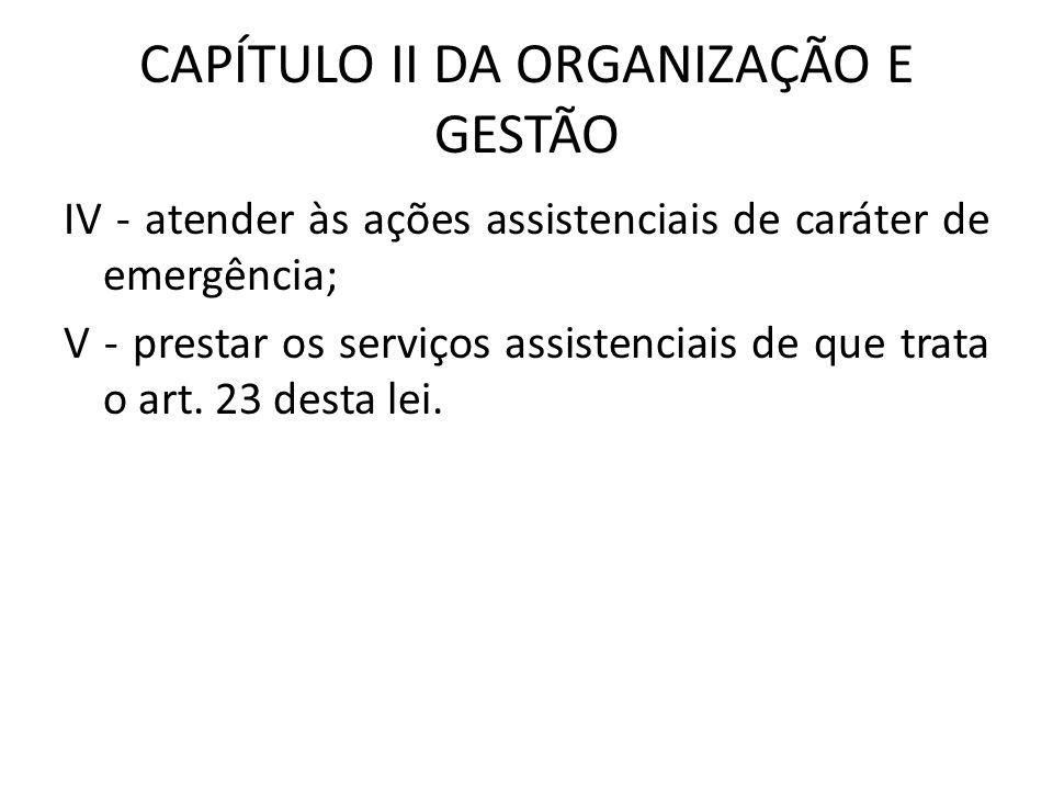 CAPÍTULO II DA ORGANIZAÇÃO E GESTÃO IV - atender às ações assistenciais de caráter de emergência; V - prestar os serviços assistenciais de que trata o