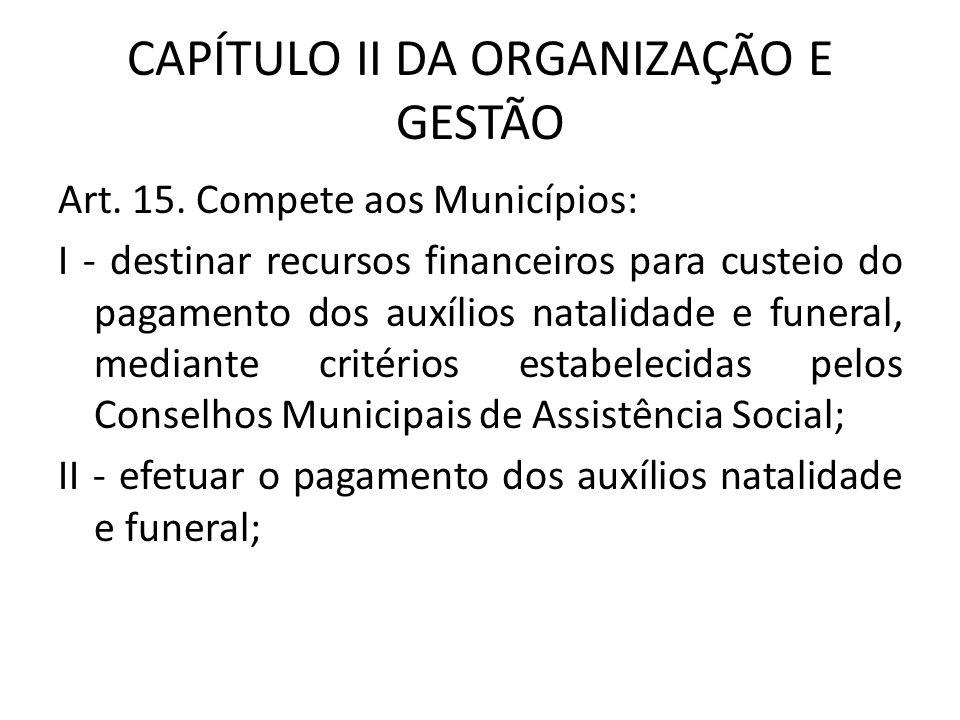CAPÍTULO II DA ORGANIZAÇÃO E GESTÃO Art. 15. Compete aos Municípios: I - destinar recursos financeiros para custeio do pagamento dos auxílios natalida