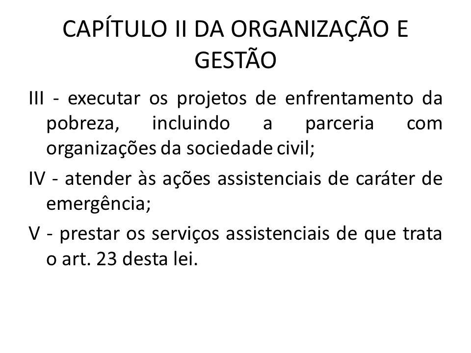 CAPÍTULO II DA ORGANIZAÇÃO E GESTÃO III - executar os projetos de enfrentamento da pobreza, incluindo a parceria com organizações da sociedade civil;