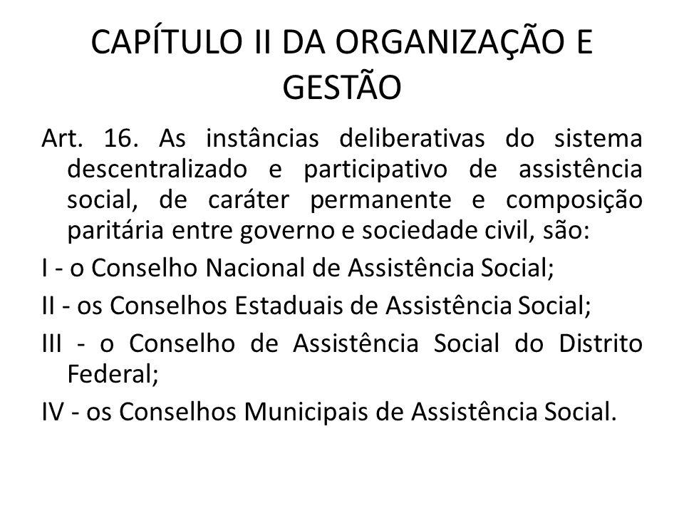 CAPÍTULO II DA ORGANIZAÇÃO E GESTÃO Art. 16. As instâncias deliberativas do sistema descentralizado e participativo de assistência social, de caráter