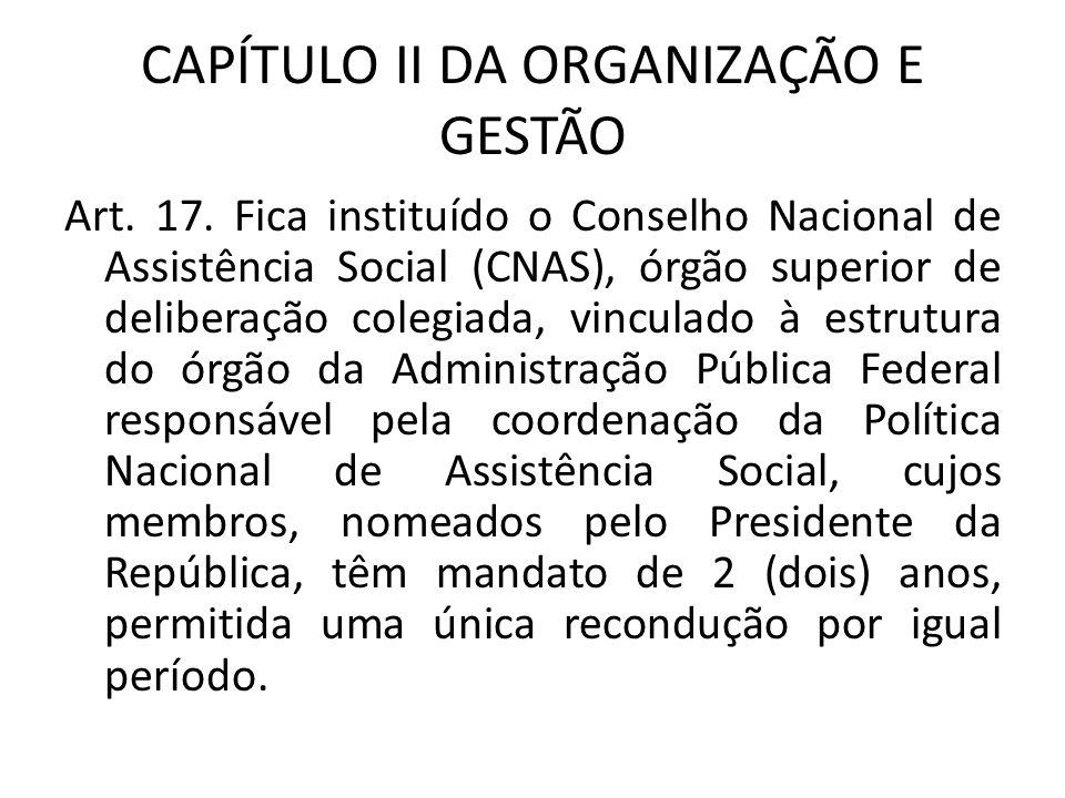 CAPÍTULO II DA ORGANIZAÇÃO E GESTÃO Art. 17. Fica instituído o Conselho Nacional de Assistência Social (CNAS), órgão superior de deliberação colegiada