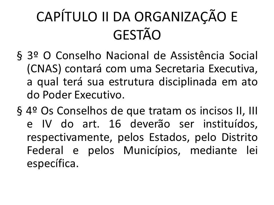 CAPÍTULO II DA ORGANIZAÇÃO E GESTÃO § 3º O Conselho Nacional de Assistência Social (CNAS) contará com uma Secretaria Executiva, a qual terá sua estrut