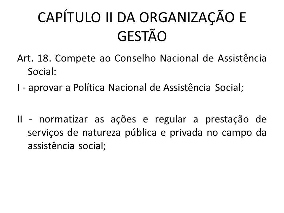 CAPÍTULO II DA ORGANIZAÇÃO E GESTÃO Art. 18. Compete ao Conselho Nacional de Assistência Social: I - aprovar a Política Nacional de Assistência Social