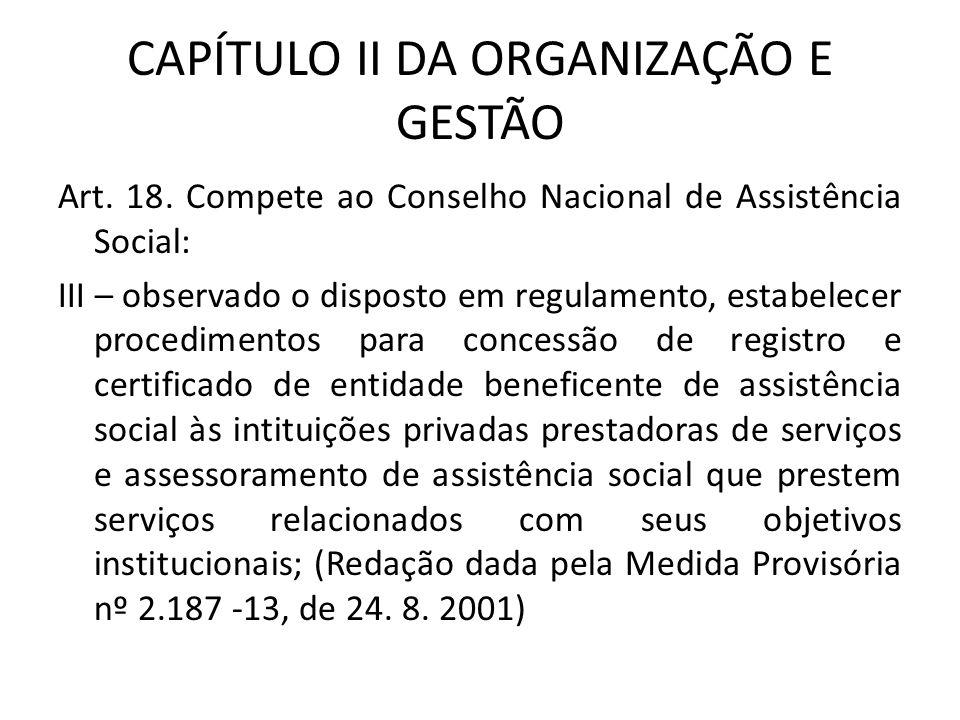 CAPÍTULO II DA ORGANIZAÇÃO E GESTÃO Art. 18. Compete ao Conselho Nacional de Assistência Social: III – observado o disposto em regulamento, estabelece