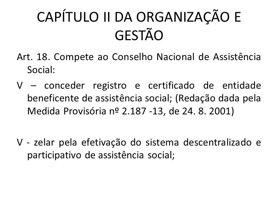 CAPÍTULO II DA ORGANIZAÇÃO E GESTÃO Art. 18. Compete ao Conselho Nacional de Assistência Social: V – conceder registro e certificado de entidade benef