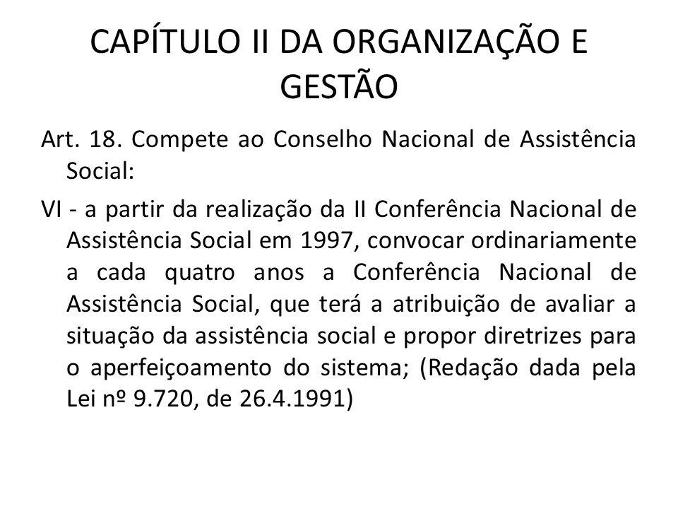 CAPÍTULO II DA ORGANIZAÇÃO E GESTÃO Art. 18. Compete ao Conselho Nacional de Assistência Social: VI - a partir da realização da II Conferência Naciona