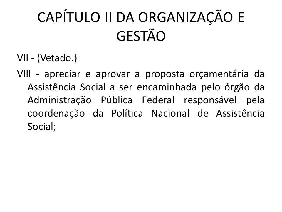 CAPÍTULO II DA ORGANIZAÇÃO E GESTÃO VII - (Vetado.) VIII - apreciar e aprovar a proposta orçamentária da Assistência Social a ser encaminhada pelo órg