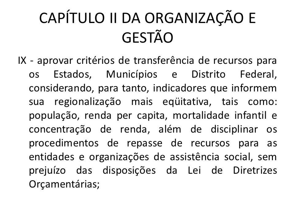 CAPÍTULO II DA ORGANIZAÇÃO E GESTÃO IX - aprovar critérios de transferência de recursos para os Estados, Municípios e Distrito Federal, considerando,