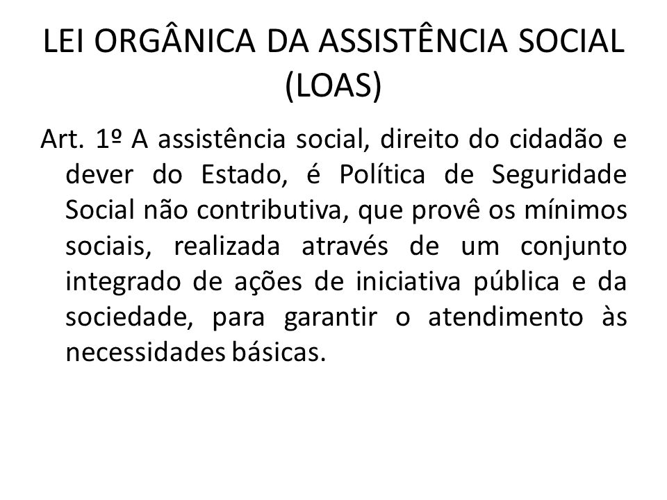 LEI ORGÂNICA DA ASSISTÊNCIA SOCIAL (LOAS) Art. 1º A assistência social, direito do cidadão e dever do Estado, é Política de Seguridade Social não cont