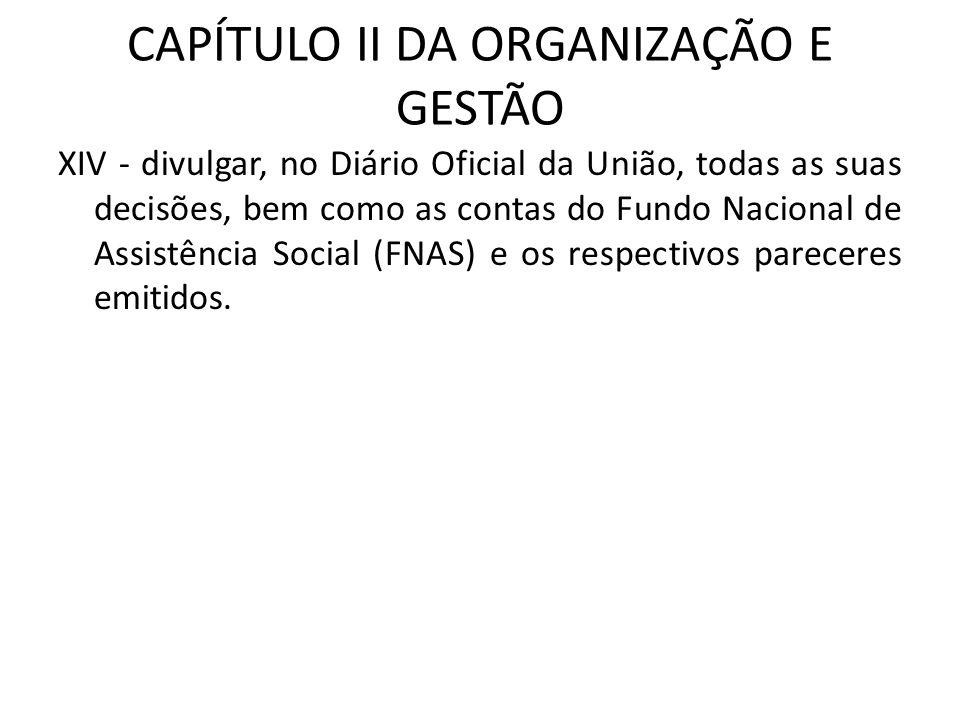 CAPÍTULO II DA ORGANIZAÇÃO E GESTÃO XIV - divulgar, no Diário Oficial da União, todas as suas decisões, bem como as contas do Fundo Nacional de Assist