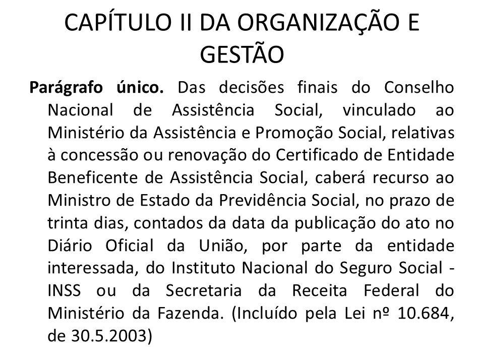 CAPÍTULO II DA ORGANIZAÇÃO E GESTÃO Parágrafo único. Das decisões finais do Conselho Nacional de Assistência Social, vinculado ao Ministério da Assist