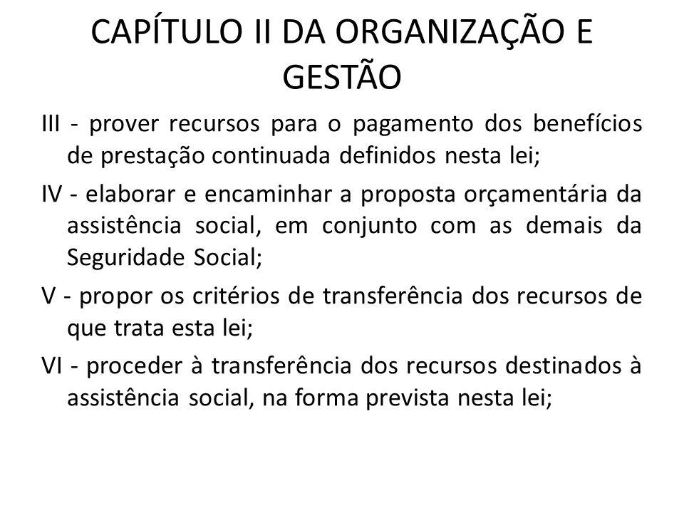 CAPÍTULO II DA ORGANIZAÇÃO E GESTÃO III - prover recursos para o pagamento dos benefícios de prestação continuada definidos nesta lei; IV - elaborar e