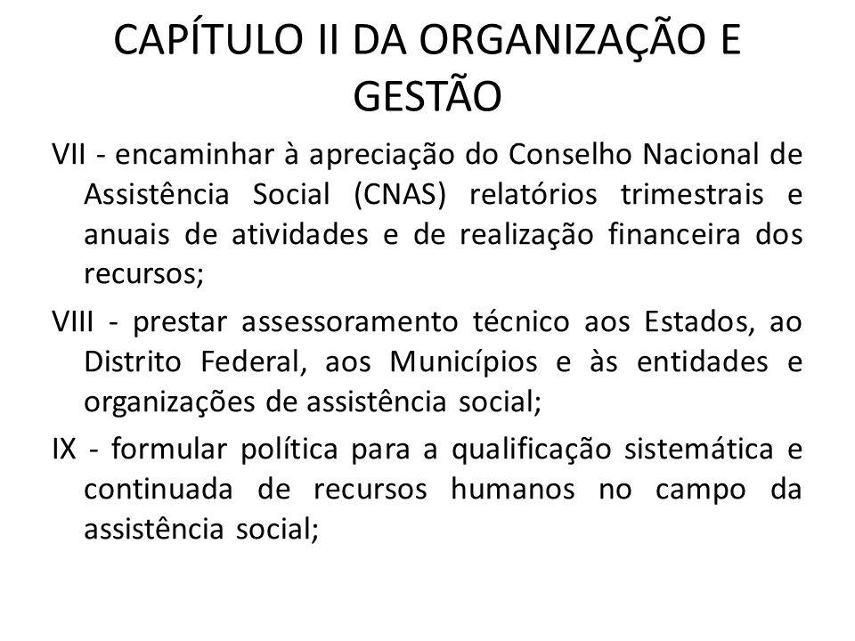 CAPÍTULO II DA ORGANIZAÇÃO E GESTÃO VII - encaminhar à apreciação do Conselho Nacional de Assistência Social (CNAS) relatórios trimestrais e anuais de