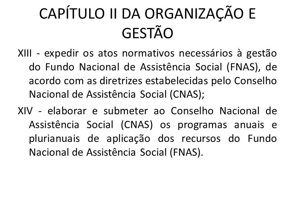 CAPÍTULO II DA ORGANIZAÇÃO E GESTÃO XIII - expedir os atos normativos necessários à gestão do Fundo Nacional de Assistência Social (FNAS), de acordo c