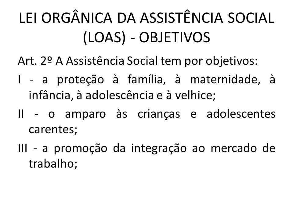 LEI ORGÂNICA DA ASSISTÊNCIA SOCIAL (LOAS) - OBJETIVOS Art. 2º A Assistência Social tem por objetivos: I - a proteção à família, à maternidade, à infân