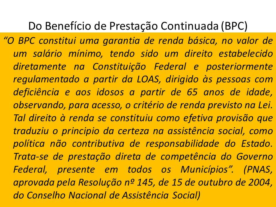 Do Benefício de Prestação Continuada (BPC) O BPC constitui uma garantia de renda básica, no valor de um salário mínimo, tendo sido um direito estabele