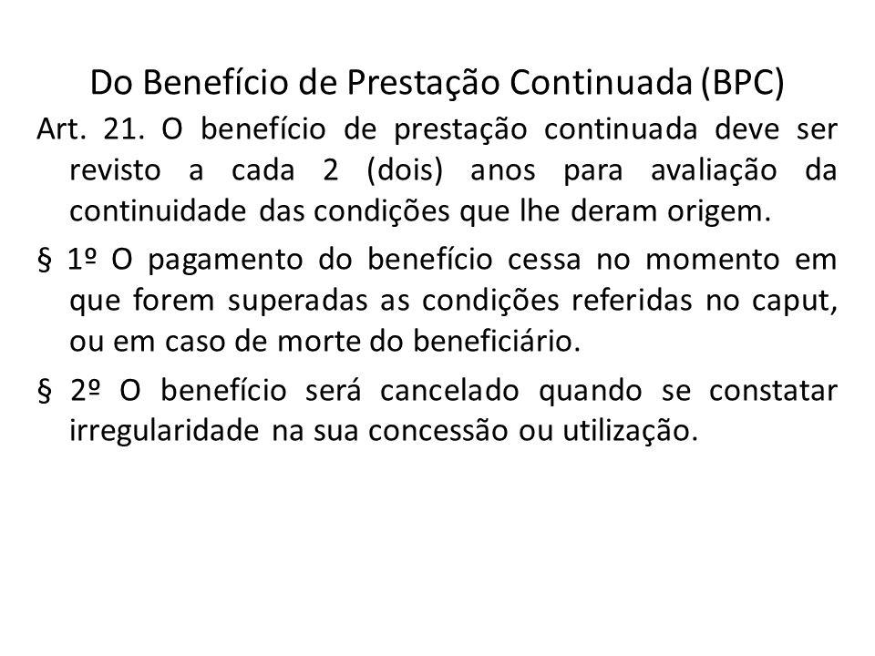Do Benefício de Prestação Continuada (BPC) Art. 21. O benefício de prestação continuada deve ser revisto a cada 2 (dois) anos para avaliação da contin