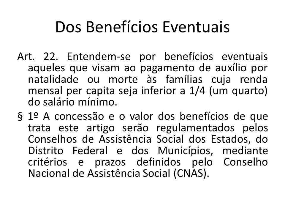 Dos Benefícios Eventuais Art. 22. Entendem-se por benefícios eventuais aqueles que visam ao pagamento de auxílio por natalidade ou morte às famílias c