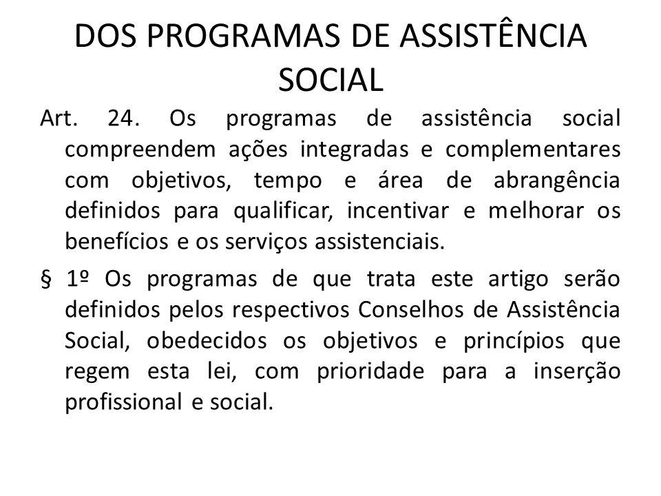 DOS PROGRAMAS DE ASSISTÊNCIA SOCIAL Art. 24. Os programas de assistência social compreendem ações integradas e complementares com objetivos, tempo e á