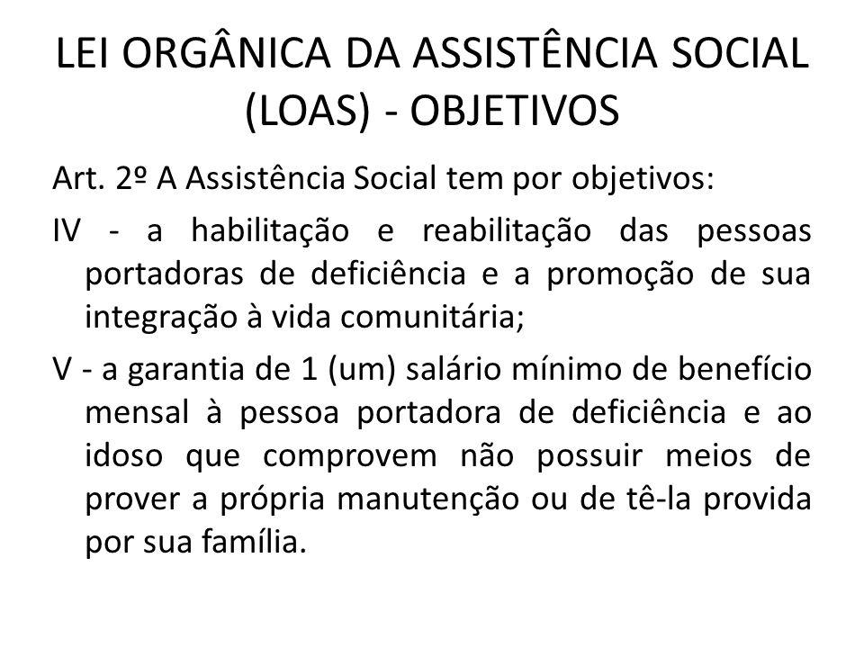 LEI ORGÂNICA DA ASSISTÊNCIA SOCIAL (LOAS) - OBJETIVOS Art. 2º A Assistência Social tem por objetivos: IV - a habilitação e reabilitação das pessoas po