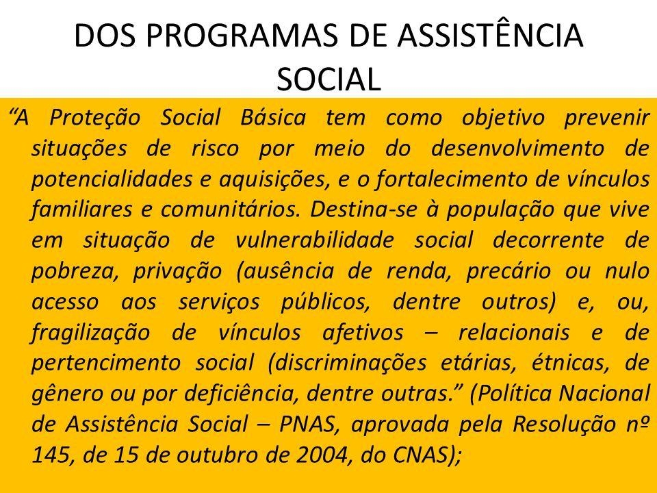DOS PROGRAMAS DE ASSISTÊNCIA SOCIAL A Proteção Social Básica tem como objetivo prevenir situações de risco por meio do desenvolvimento de potencialida