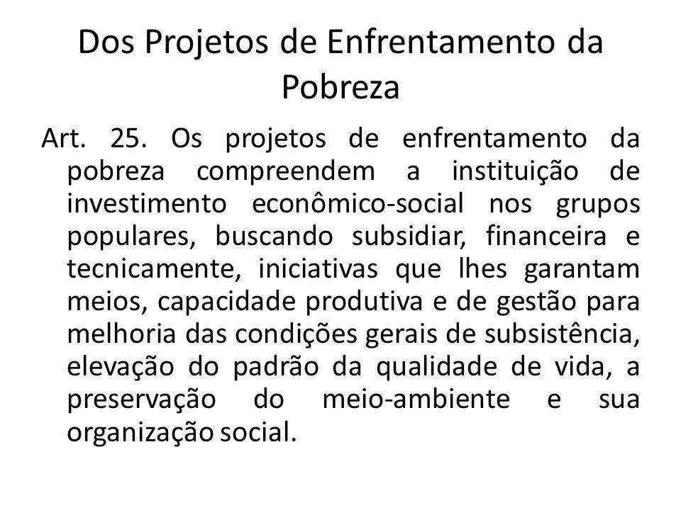 Dos Projetos de Enfrentamento da Pobreza Art. 25. Os projetos de enfrentamento da pobreza compreendem a instituição de investimento econômico-social n