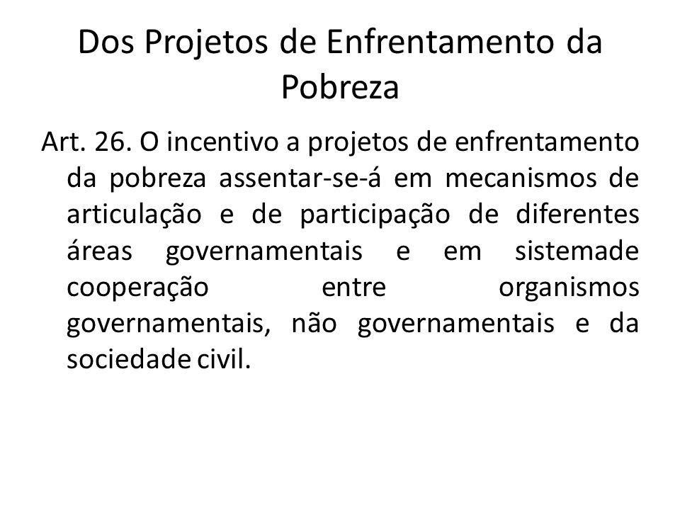 Dos Projetos de Enfrentamento da Pobreza Art. 26. O incentivo a projetos de enfrentamento da pobreza assentar-se-á em mecanismos de articulação e de p