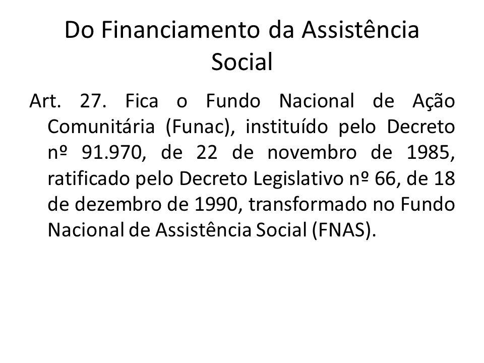 Do Financiamento da Assistência Social Art. 27. Fica o Fundo Nacional de Ação Comunitária (Funac), instituído pelo Decreto nº 91.970, de 22 de novembr