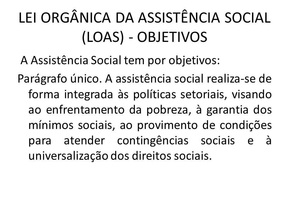 LEI ORGÂNICA DA ASSISTÊNCIA SOCIAL (LOAS) - OBJETIVOS A Assistência Social tem por objetivos: Parágrafo único. A assistência social realiza-se de form