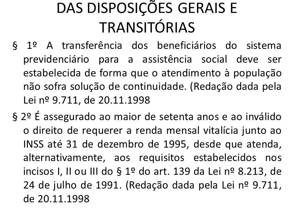 DAS DISPOSIÇÕES GERAIS E TRANSITÓRIAS § 1º A transferência dos beneficiários do sistema previdenciário para a assistência social deve ser estabelecida