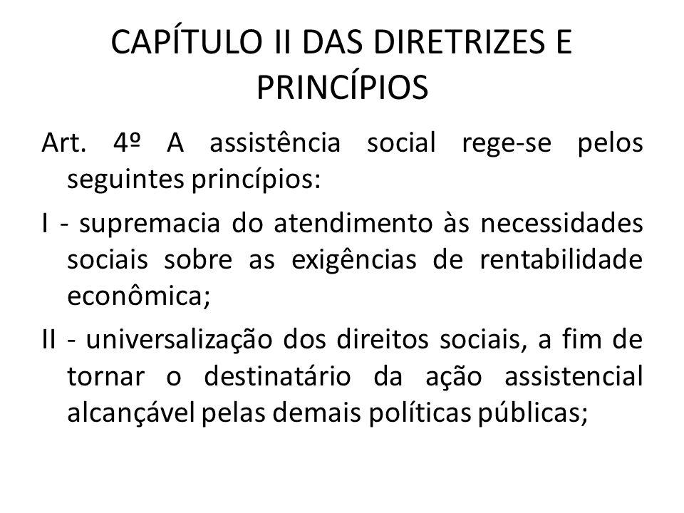 CAPÍTULO II DAS DIRETRIZES E PRINCÍPIOS Art. 4º A assistência social rege-se pelos seguintes princípios: I - supremacia do atendimento às necessidades