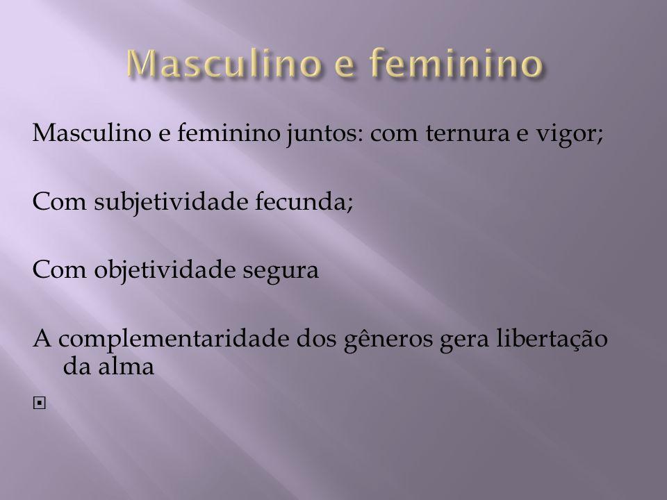 Masculino e feminino juntos: com ternura e vigor; Com subjetividade fecunda; Com objetividade segura A complementaridade dos gêneros gera libertação d