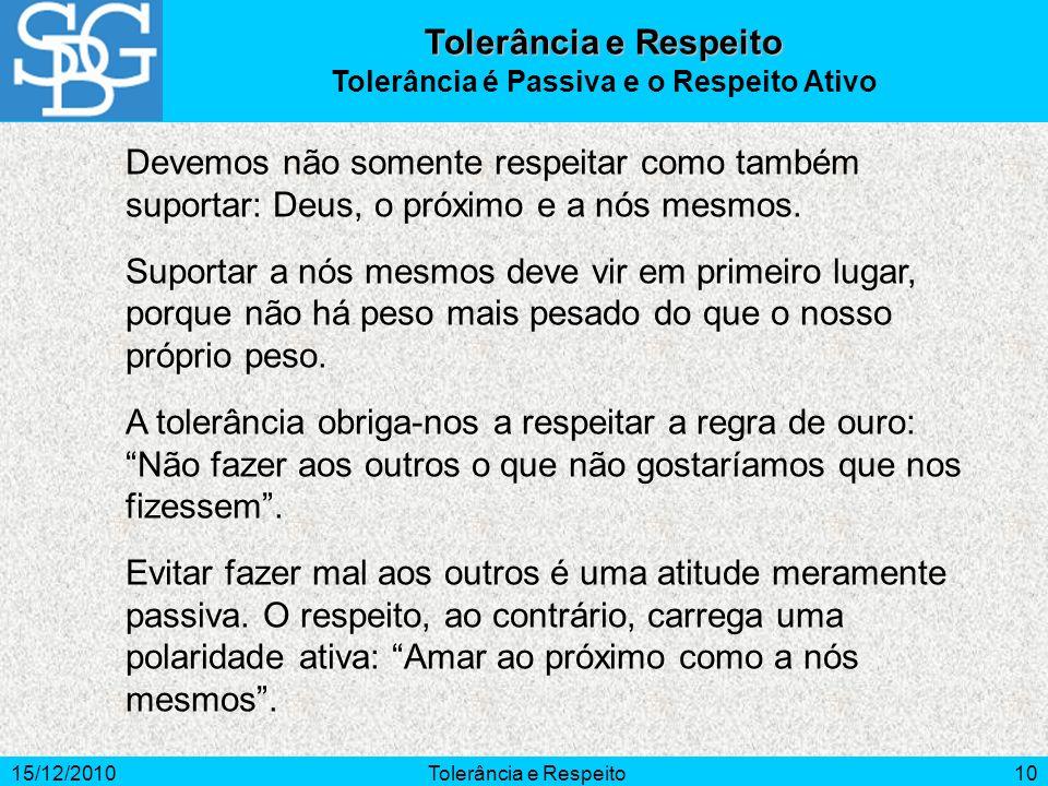 15/12/2010Tolerância e Respeito10 Devemos não somente respeitar como também suportar: Deus, o próximo e a nós mesmos. Suportar a nós mesmos deve vir e