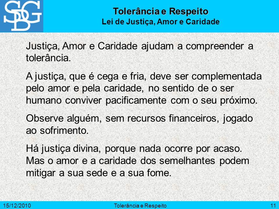 15/12/2010Tolerância e Respeito11 Justiça, Amor e Caridade ajudam a compreender a tolerância. A justiça, que é cega e fria, deve ser complementada pel